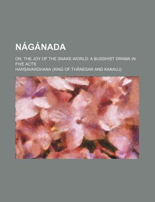 Naganada; Or, the Joy of the Snake-World a Buddhist Drama in Five Acts
