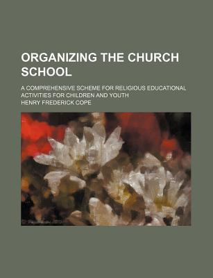 Organizing the Church School; A Comprehensive Scheme for Religious Educational Activities for Children and Youth