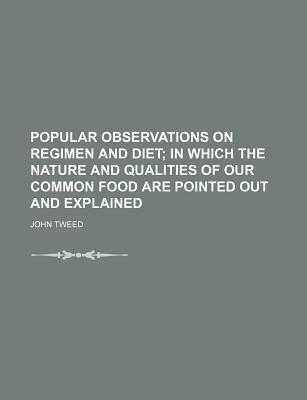 Popular Observations on Regimen and Diet; In Which the Nature and Qualities of Our Common Food Are Pointed Out and Explained