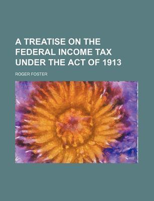 A Treatise on the Federal Income Tax Under the Act of 1913