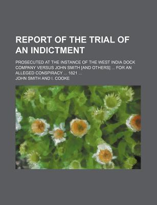 Report of the Trial of an Indictment; Prosecuted at the Instance of the West India Dock Company Versus John Smith [And Others] for an Alleged Conspiracy 1821