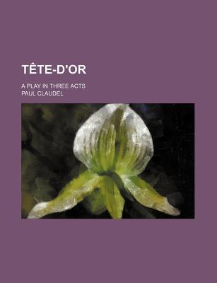 Tete-D'Or; A Play in Three Acts