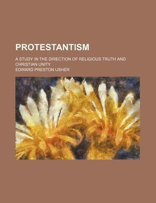 Protestantism; A Study in the Direction of Religious Truth and Christian Unity