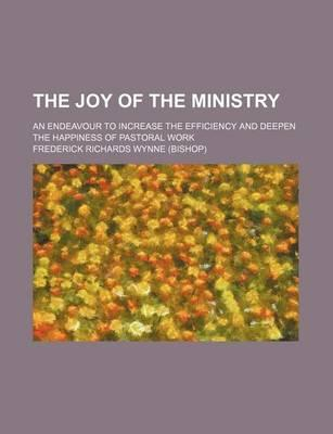 The Joy of the Ministry; An Endeavour to Increase the Efficiency and Deepen the Happiness of Pastoral Work