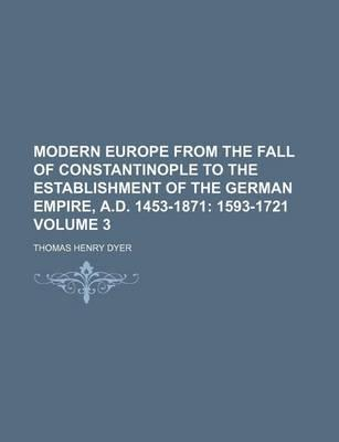 Modern Europe from the Fall of Constantinople to the Establishment of the German Empire, A.D. 1453-1871; 1593-1721 Volume 3
