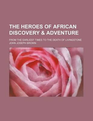 The Heroes of African Discovery & Adventure; From the Earliest Times to the Death of Livingstone