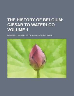 The History of Belgium; Caesar to Waterloo Volume 1