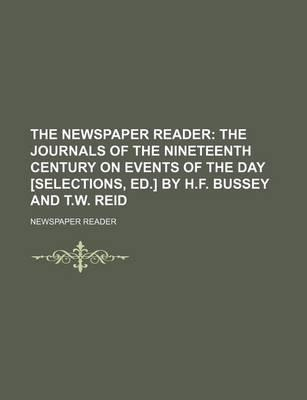 The Newspaper Reader; The Journals of the Nineteenth Century on Events of the Day [Selections, Ed.] by H.F. Bussey and T.W. Reid