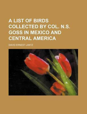 A List of Birds Collected by Col. N.S. Goss in Mexico and Central America