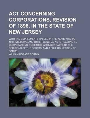 ACT Concerning Corporations, Revision of 1896, in the State of New Jersey; With the Supplements Passed in the Years 1897 to 1908 Inclusive, and Other General Acts Relating to Corporations, Together with Abstracts of the Decisions of the