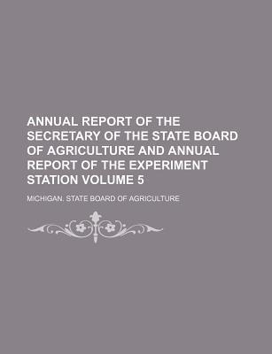 Annual Report of the Secretary of the State Board of Agriculture and Annual Report of the Experiment Station Volume 5