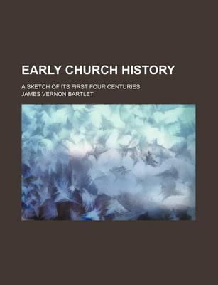 Early Church History; A Sketch of Its First Four Centuries