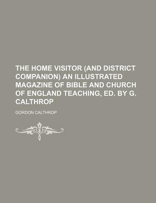 The Home Visitor (and District Companion) an Illustrated Magazine of Bible and Church of England Teaching, Ed. by G. Calthrop