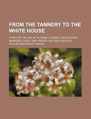 From the Tannery to the White House; Story of the Life of Ulysses S. Grant, His Boyhood, Manhood, Public and Private Life and Services