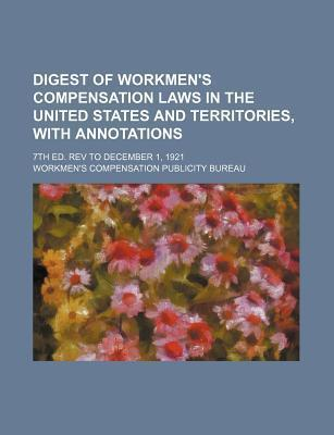 Digest of Workmen's Compensation Laws in the United States and Territories, with Annotations; 7th Ed. REV to December 1, 1921