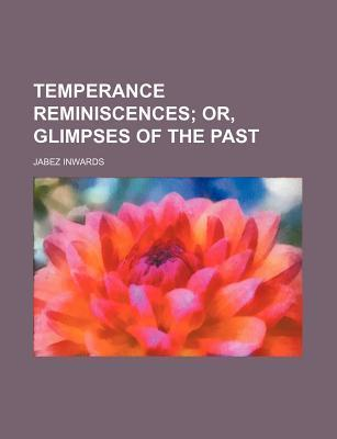Temperance Reminiscences; Or, Glimpses of the Past