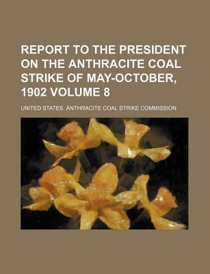 Report to the President on the Anthracite Coal Strike of May-October, 1902 Volume 8