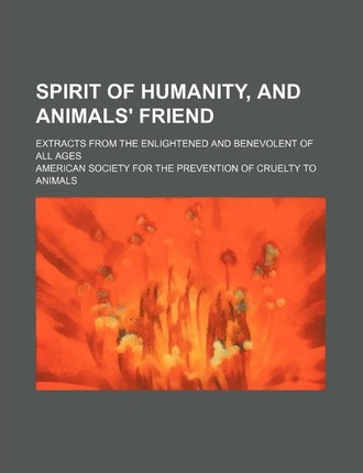 Spirit of Humanity, and Animals' Friend; Extracts from the Enlightened and Benevolent of All Ages