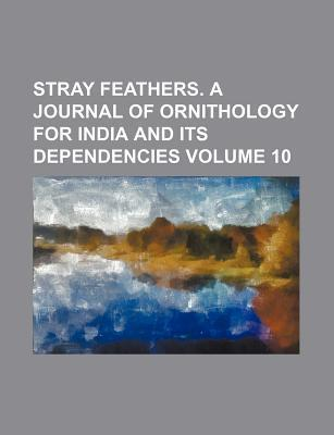 Stray Feathers. a Journal of Ornithology for India and Its Dependencies Volume 10