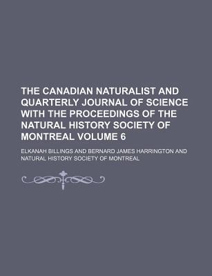 The Canadian Naturalist and Quarterly Journal of Science with the Proceedings of the Natural History Society of Montreal Volume 6
