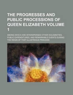 The Progresses and Public Processions of Queen Elizabeth; Among Which Are Interspersed Other Solemnities, Public Expenditures, and Remarkable Events D