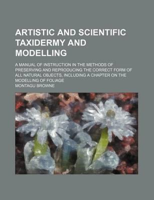 Artistic and Scientific Taxidermy and Modelling; A Manual of Instruction in the Methods of Preserving and Reproducing the Correct Form of All Natural Objects, Including a Chapter on the Modelling of Foliage