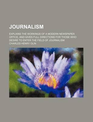 Journalism; Explains the Workings of a Modern Newspaper Office, and Gives Full Directions for Those Who Desire to Enter the Field of Journalism