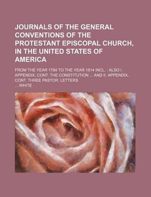 Journals of the General Conventions of the Protestant Episcopal Church, in the United States of America; From the Year 1784 to the Year 1814 Incl. Also I. Appendix, Cont. the Constitution and II. Appendix, Cont. Three Pastor. Letters