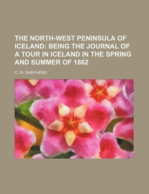 The North-West Peninsula of Iceland; Being the Journal of a Tour in Iceland in the Spring and Summer of 1862