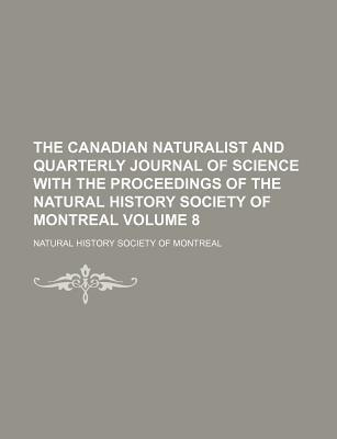 The Canadian Naturalist and Quarterly Journal of Science with the Proceedings of the Natural History Society of Montreal Volume 8