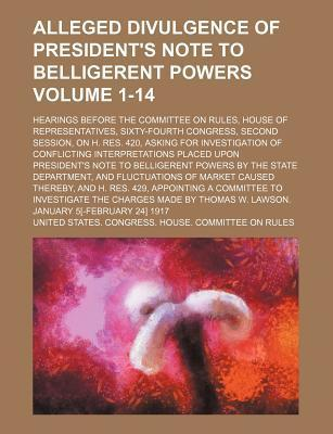 Alleged Divulgence of President's Note to Belligerent Powers; Hearings Before the Committee on Rules, House of Representatives, Sixty-Fourth Congress, Second Session, on H. Res. 420, Asking for Investigation of Conflicting Volume 1-14