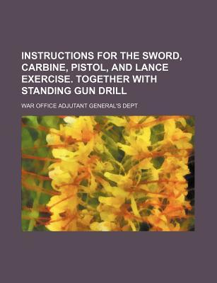 Instructions for the Sword, Carbine, Pistol, and Lance Exercise. Together with Standing Gun Drill