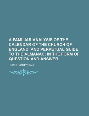 A Familiar Analysis of the Calendar of the Church of England, and Perpetual Guide to the Almanac; In the Form of Question and Answer