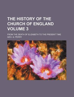 The History of the Church of England; From the Death of Elizabeth to the Present Time Volume 3