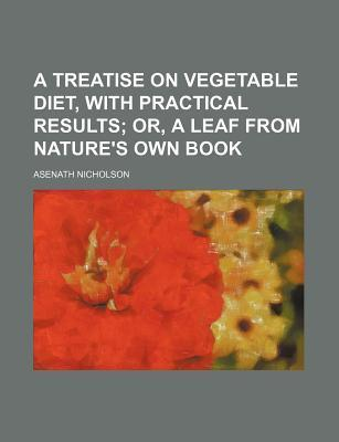 A Treatise on Vegetable Diet, with Practical Results; Or, a Leaf from Nature's Own Book
