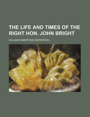 The Life and Times of the Right Hon. John Bright