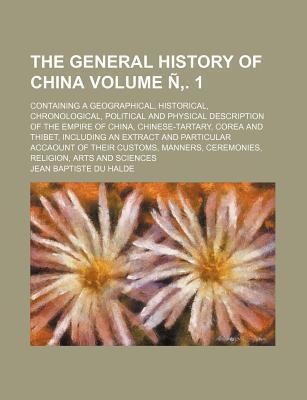 The General History of China; Containing a Geographical, Historical, Chronological, Political and Physical Description of the Empire of China, Chinese-Tartary, Corea and Thibet, Including an Extract and Particular Accaount of Volume N . 1