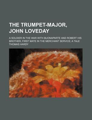 The Trumpet-Major, John Loveday; A Soldier in the War with Buonaparte and Robert His Brother, First Mate in the Merchant Service a Tale