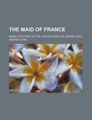 The Maid of France; Being the Story of the Life and Death of Jeanne Da Rc