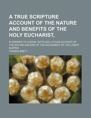A True Scripture Account of the Nature and Benefits of the Holy Eucharist; In Answer to a Book, Intituled, a Plain Account of the Nature and End of the Sacrament of the Lord's Supper