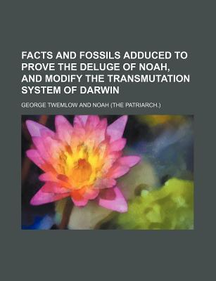 Facts and Fossils Adduced to Prove the Deluge of Noah, and Modify the Transmutation System of Darwin