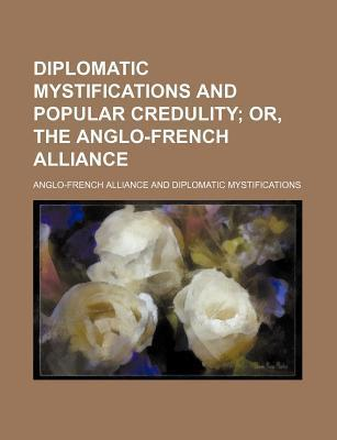 Diplomatic Mystifications and Popular Credulity; Or, the Anglo-French Alliance