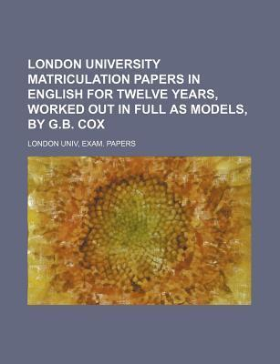 London University Matriculation Papers in English for Twelve Years, Worked Out in Full as Models, by G.B. Cox