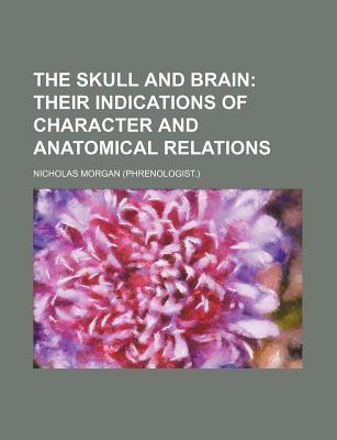 The Skull and Brain; Their Indications of Character and Anatomical Relations