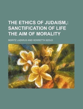 The Ethics of Judaism; Sanctification of Life the Aim of Morality