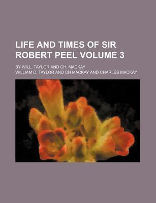 Life and Times of Sir Robert Peel; By Will. Taylor and Ch. MacKay Volume 3
