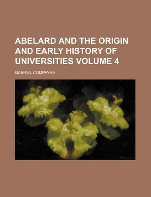 Abelard and the Origin and Early History of Universities Volume 4