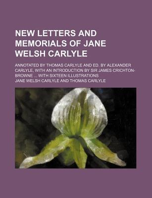 New Letters and Memorials of Jane Welsh Carlyle; Annotated by Thomas Carlyle and Ed. by Alexander Carlyle, with an Introduction by Sir James Crichton-Browne with Sixteen Illustrations