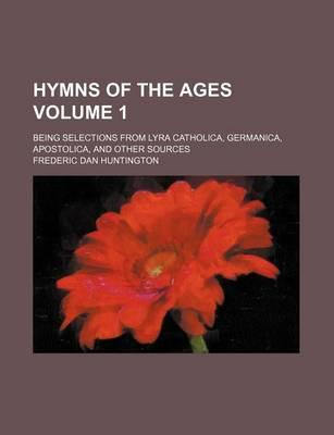 Hymns of the Ages; Being Selections from Lyra Catholica, Germanica, Apostolica, and Other Sources Volume 1