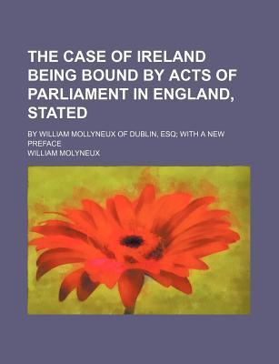 The Case of Ireland Being Bound by Acts of Parliament in England, Stated; By William Mollyneux of Dublin, Esq with a New Preface